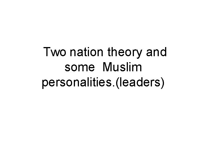 Two nation theory and some Muslim personalities. (leaders)