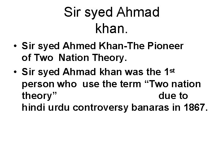 Sir syed Ahmad khan. • Sir syed Ahmed Khan-The Pioneer of Two Nation Theory.