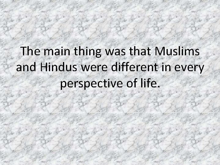 The main thing was that Muslims and Hindus were different in every perspective of