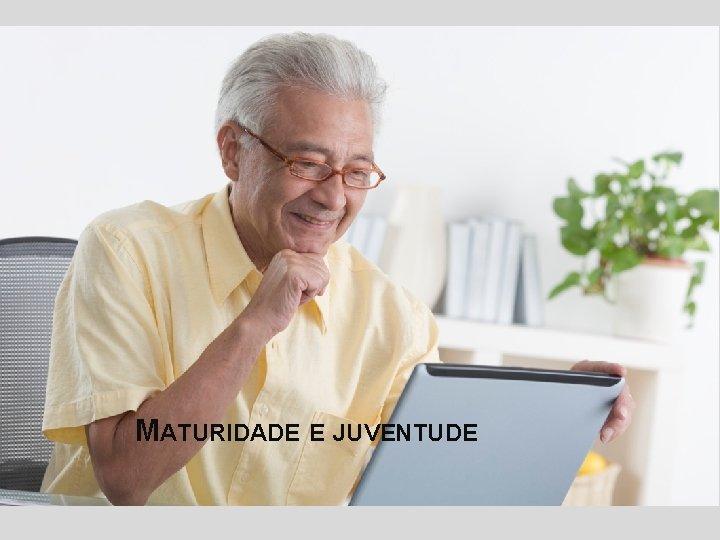 MATURIDADE E JUVENTUDE