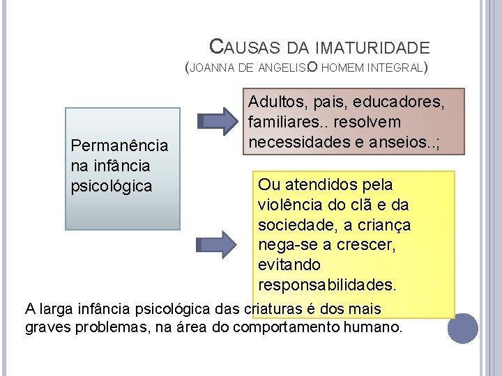 CAUSAS DA IMATURIDADE (JOANNA DE ANGELIS. O HOMEM INTEGRAL) Permanência na infância psicológica Adultos,