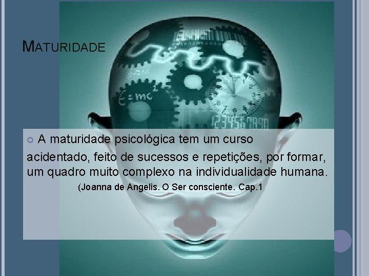MATURIDADE A maturidade psicológica tem um curso acidentado, feito de sucessos e repetições, por