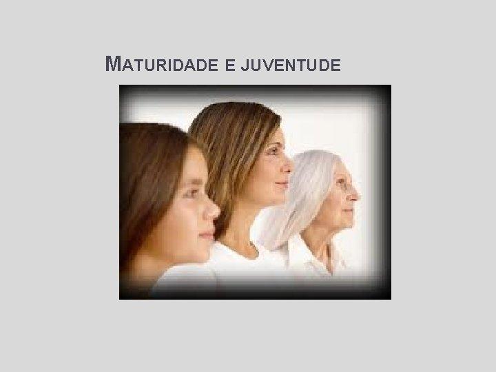 MATURIDADE E JUVENTUDE Objetivos: • A beleza e propriedade de cada fase • O