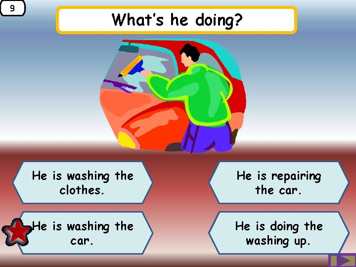 9 What's he doing? He is washing the clothes. He is repairing the car.