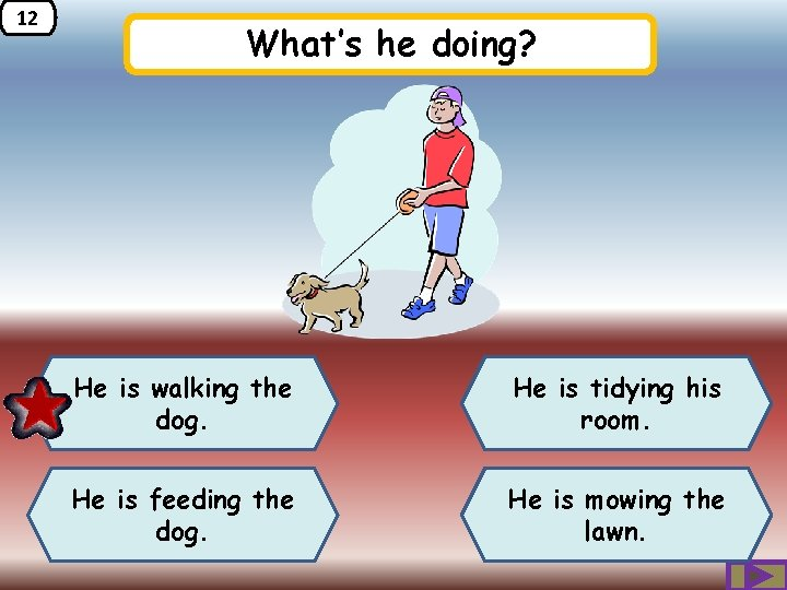 12 What's he doing? He is walking the dog. He is tidying his room.