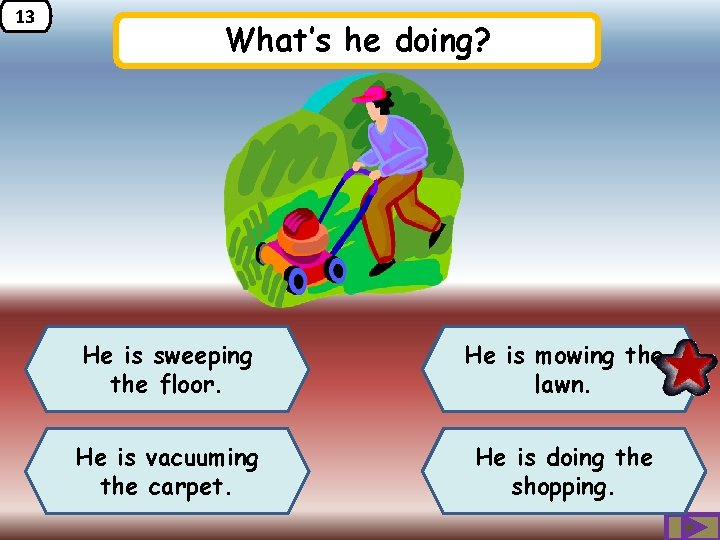 13 What's he doing? He is sweeping the floor. He is mowing the lawn.