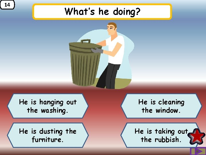 14 What's he doing? He is hanging out the washing. He is cleaning the
