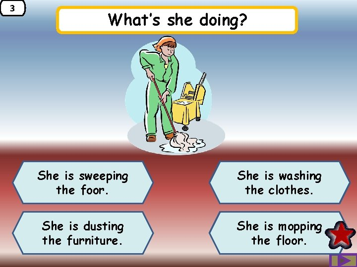 3 What's she doing? She is sweeping the foor. She is washing the clothes.