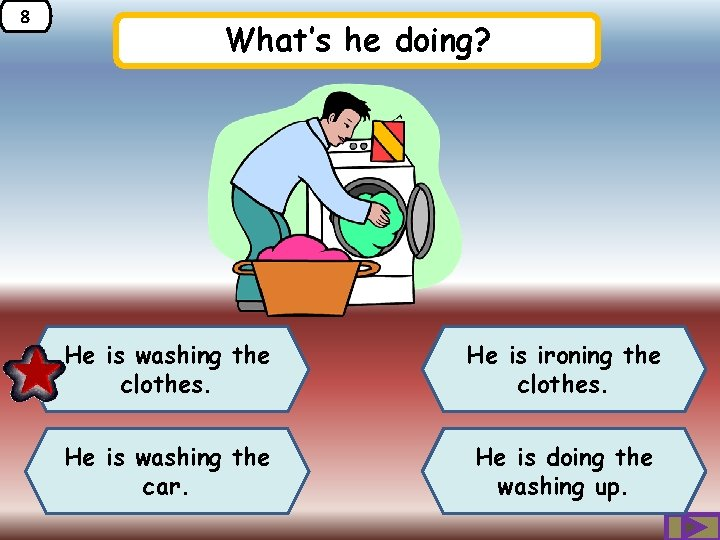 8 What's he doing? He is washing the clothes. He is ironing the clothes.