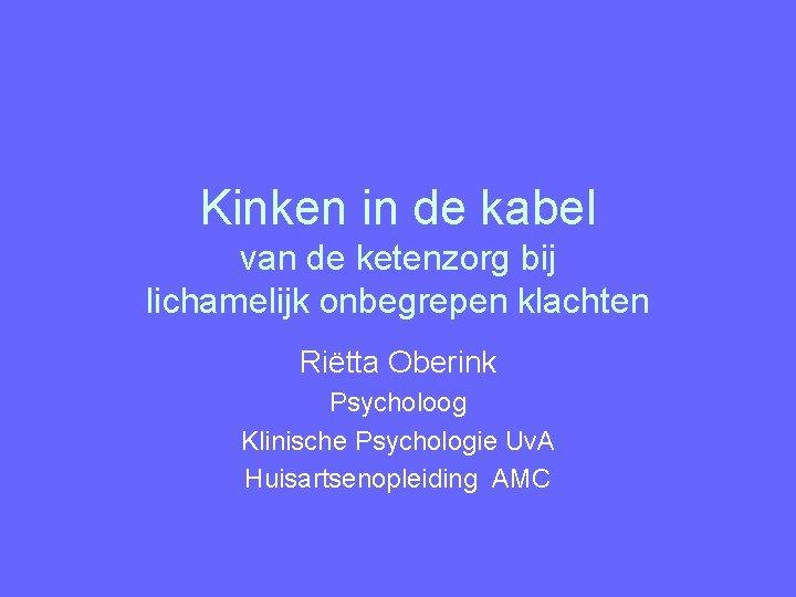 Kinken in de kabel van de ketenzorg bij lichamelijk onbegrepen klachten Riëtta Oberink Psycholoog