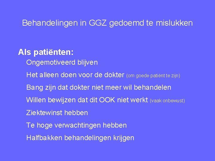 Behandelingen in GGZ gedoemd te mislukken Als patiënten: Ongemotiveerd blijven Het alleen doen voor