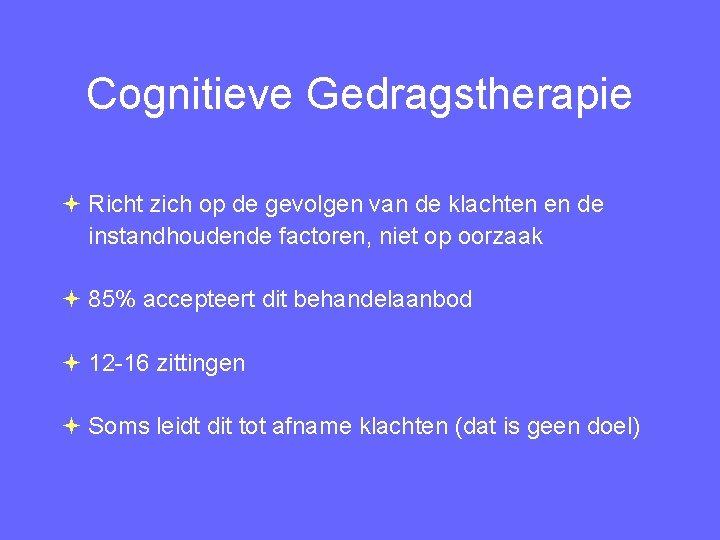 Cognitieve Gedragstherapie Richt zich op de gevolgen van de klachten en de instandhoudende factoren,