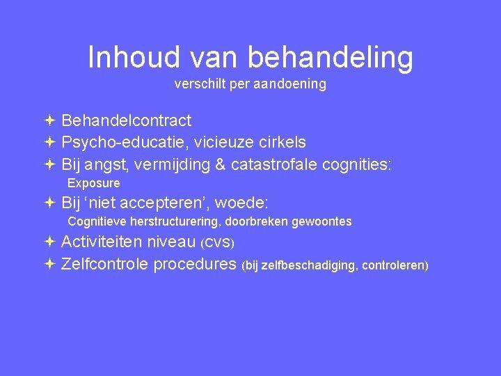 Inhoud van behandeling verschilt per aandoening Behandelcontract Psycho-educatie, vicieuze cirkels Bij angst, vermijding &