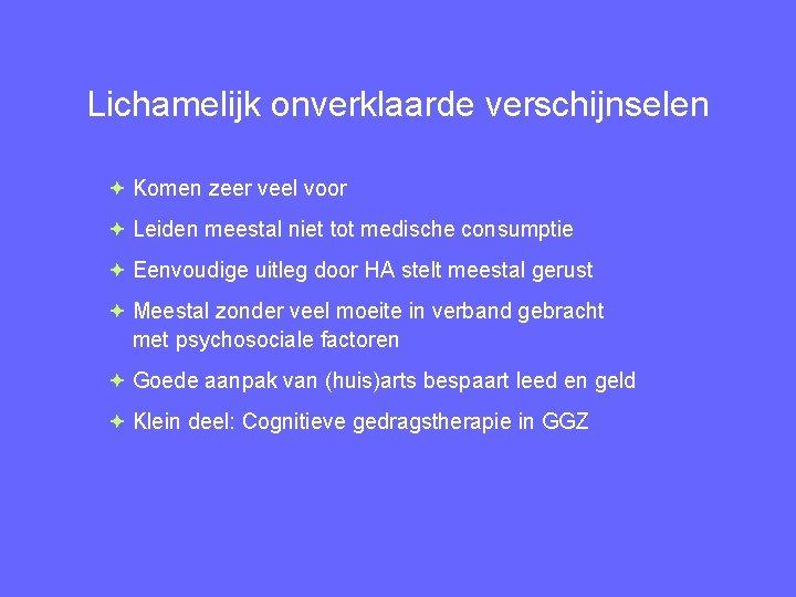 Lichamelijk onverklaarde verschijnselen Komen zeer veel voor Leiden meestal niet tot medische consumptie Eenvoudige