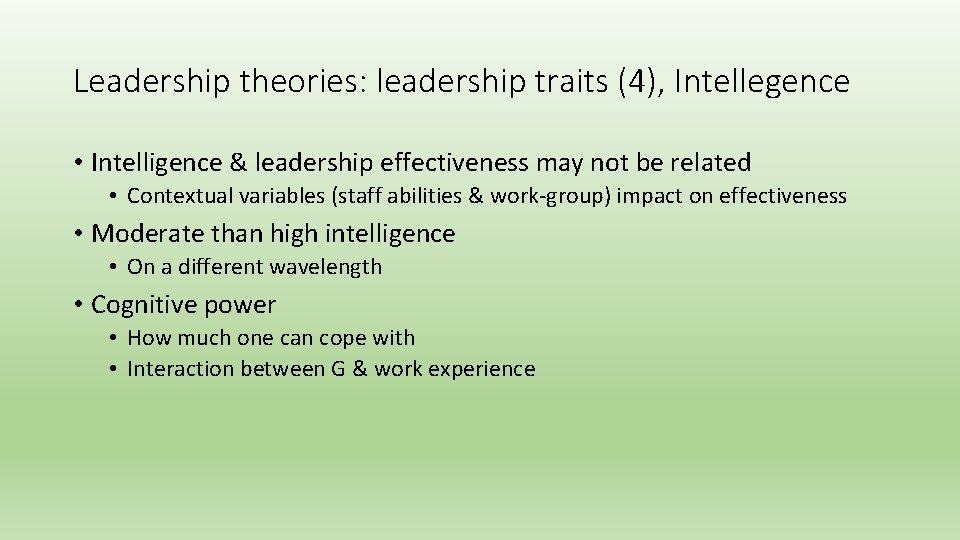 Leadership theories: leadership traits (4), Intellegence • Intelligence & leadership effectiveness may not be