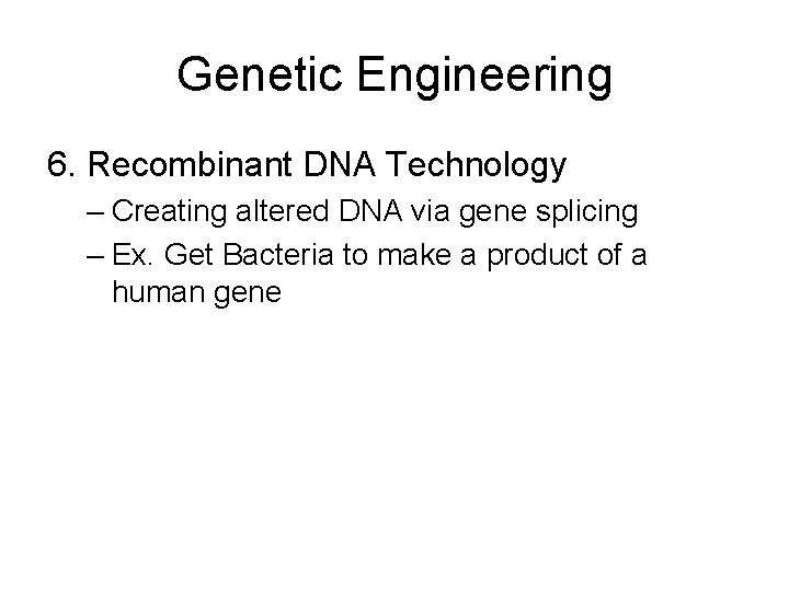 Genetic Engineering 6. Recombinant DNA Technology – Creating altered DNA via gene splicing –