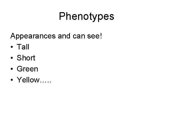 Phenotypes Appearances and can see! • Tall • Short • Green • Yellow…. .