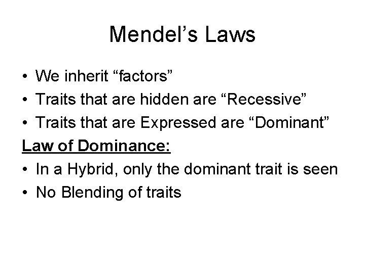 "Mendel's Laws • We inherit ""factors"" • Traits that are hidden are ""Recessive"" •"