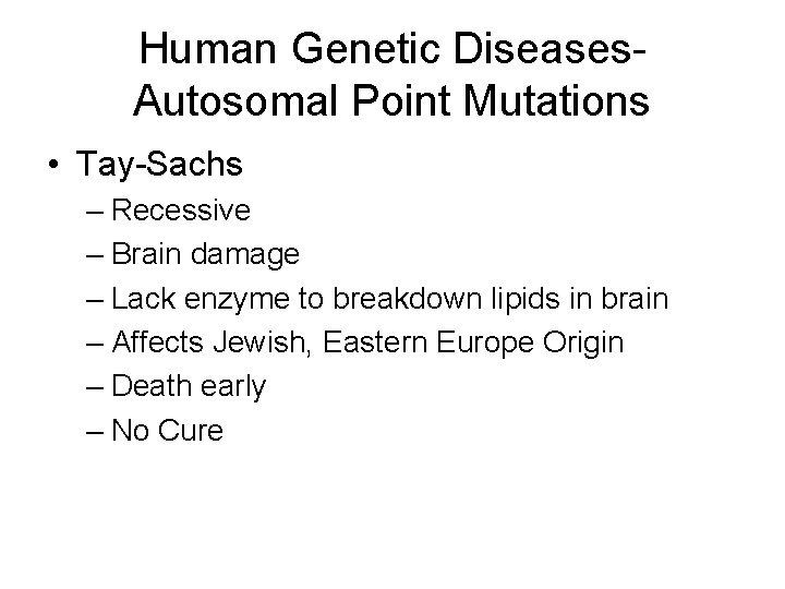 Human Genetic Diseases. Autosomal Point Mutations • Tay-Sachs – Recessive – Brain damage –