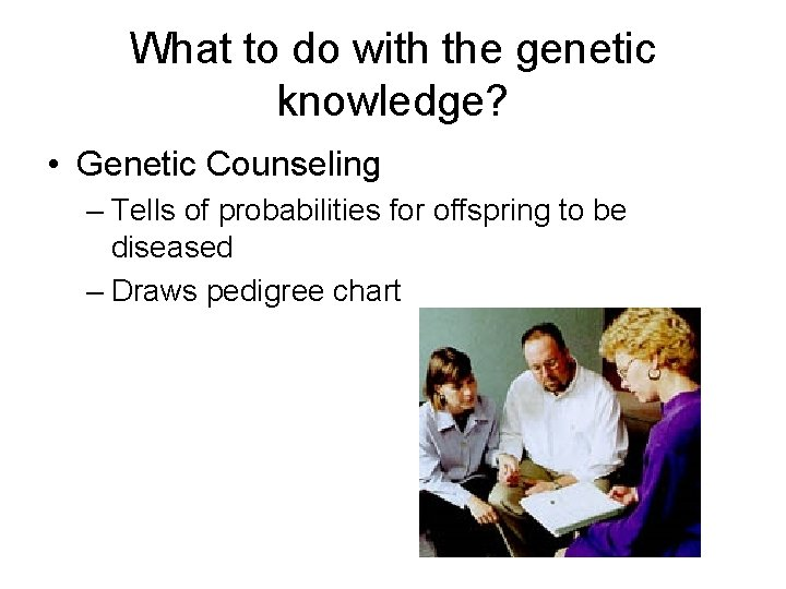 What to do with the genetic knowledge? • Genetic Counseling – Tells of probabilities