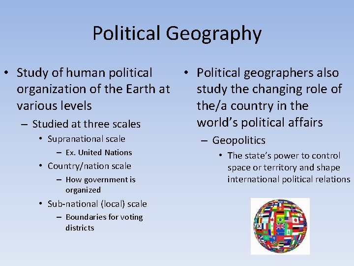 Political Geography • Study of human political • Political geographers also organization of the