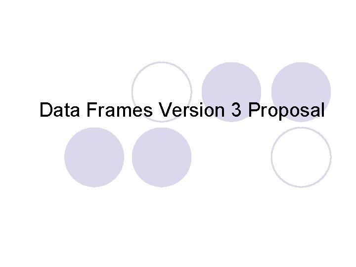 Data Frames Version 3 Proposal