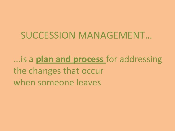 SUCCESSION MANAGEMENT…. . . is a plan and process for addressing the changes that
