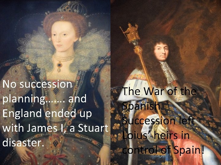 No succession planning……. and England ended up with James I, a Stuart disaster. The