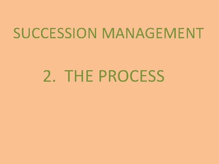SUCCESSION MANAGEMENT 2. THE PROCESS