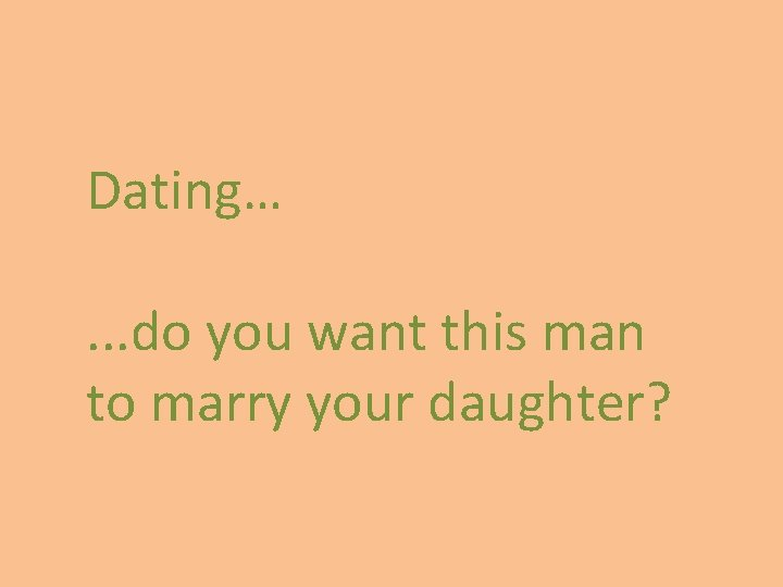 Dating…. . . do you want this man to marry your daughter?