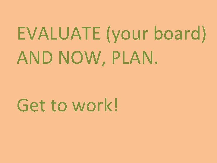 EVALUATE (your board) AND NOW, PLAN. Get to work!