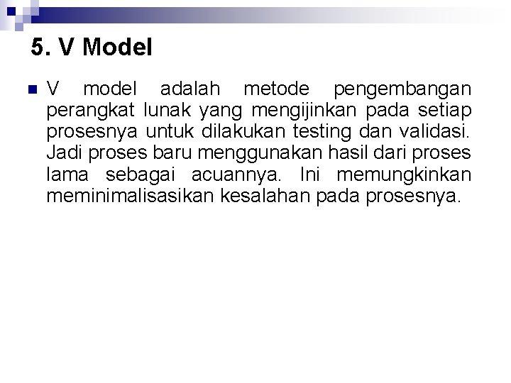 5. V Model n V model adalah metode pengembangan perangkat lunak yang mengijinkan pada