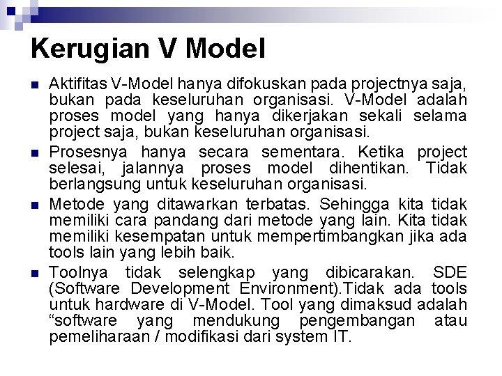 Kerugian V Model n n Aktifitas V Model hanya difokuskan pada projectnya saja, bukan