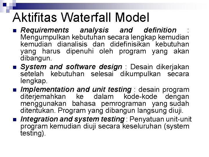 Aktifitas Waterfall Model n n Requirements analysis and definition : Mengumpulkan kebutuhan secara lengkap