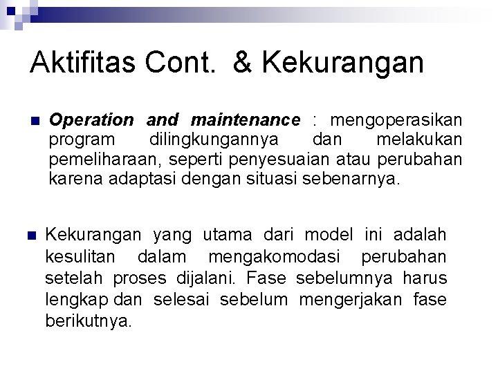 Aktifitas Cont. & Kekurangan n Operation and maintenance : mengoperasikan program dilingkungannya dan melakukan