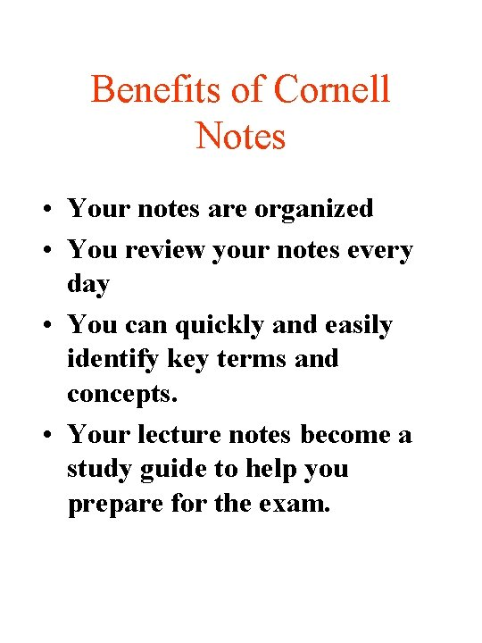 Benefits of Cornell Notes • Your notes are organized • You review your notes