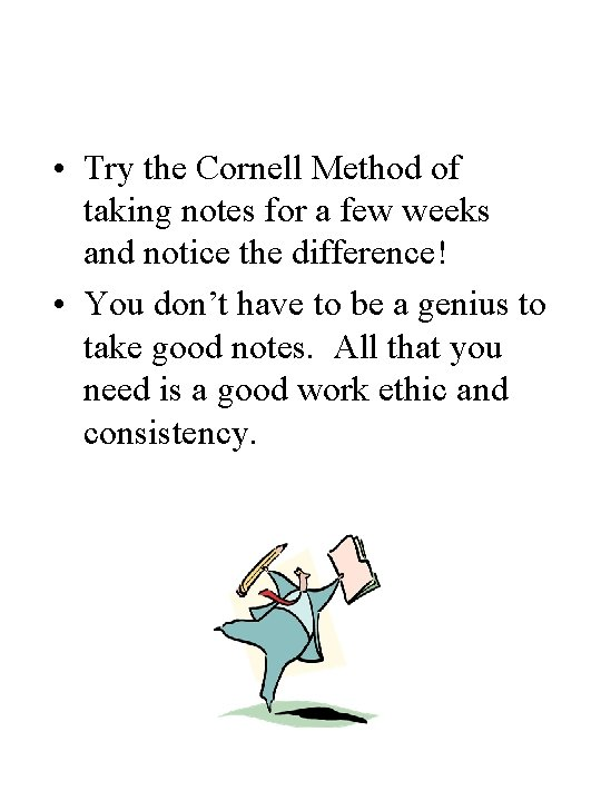 • Try the Cornell Method of taking notes for a few weeks and
