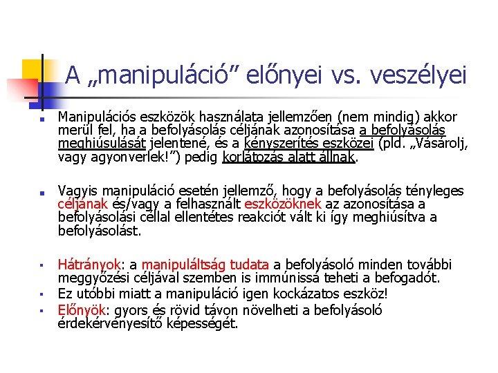 """A """"manipuláció"""" előnyei vs. veszélyei ■ ■ Manipulációs eszközök használata jellemzően (nem mindig) akkor"""
