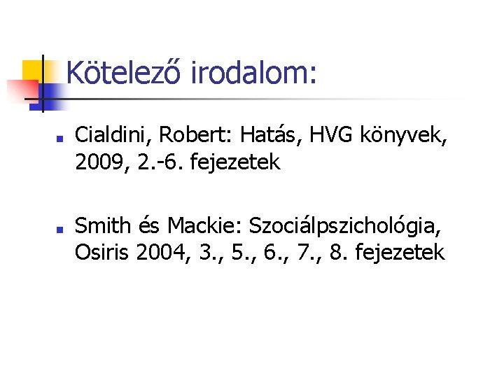 Kötelező irodalom: ■ ■ Cialdini, Robert: Hatás, HVG könyvek, 2009, 2. -6. fejezetek Smith
