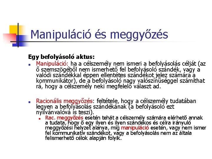 Manipuláció és meggyőzés Egy befolyásoló aktus: ■ Manipuláció: ha a célszemély nem ismeri a
