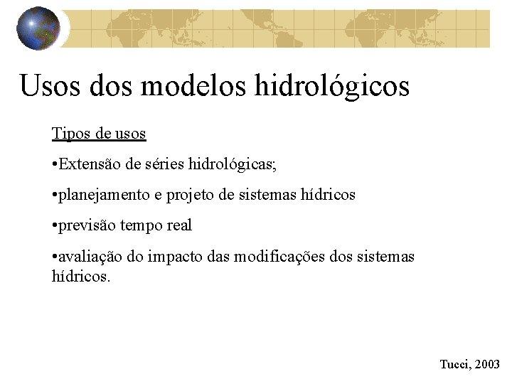 Usos dos modelos hidrológicos Tipos de usos • Extensão de séries hidrológicas; • planejamento