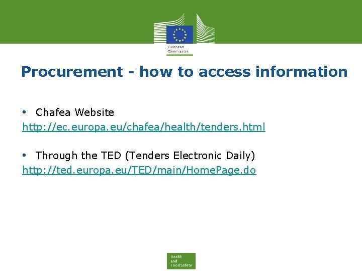 Procurement - how to access information • Chafea Website http: //ec. europa. eu/chafea/health/tenders. html