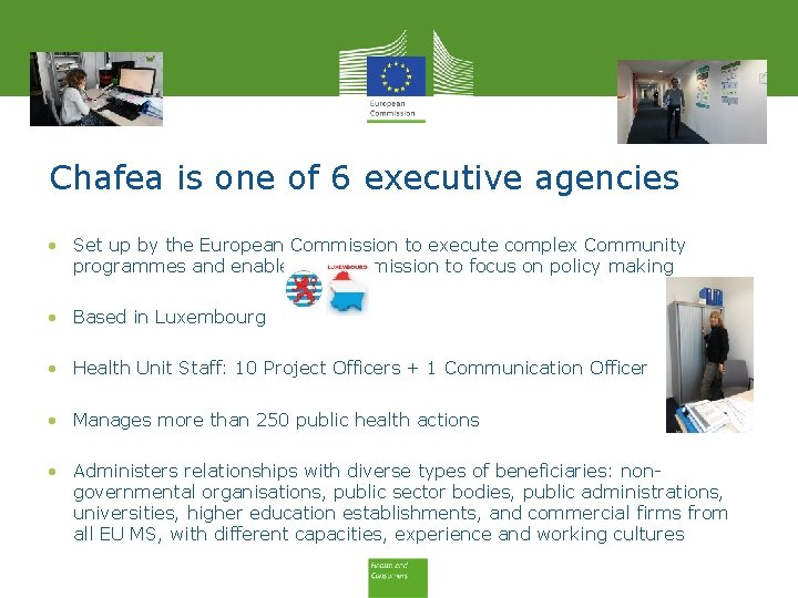 Chafea is one of 6 executive agencies • Set up by the European Commission