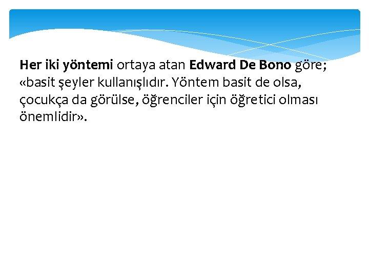 Her iki yöntemi ortaya atan Edward De Bono göre; «basit şeyler kullanışlıdır. Yöntem basit