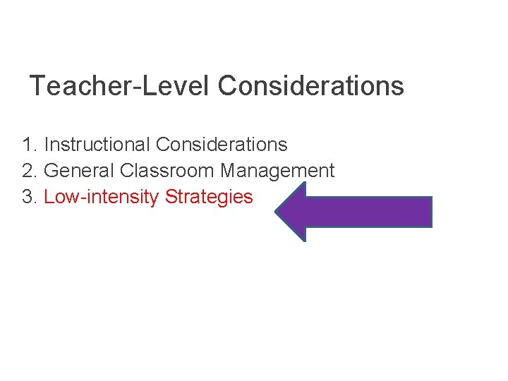 Teacher-Level Considerations 1. Instructional Considerations 2. General Classroom Management 3. Low-intensity Strategies