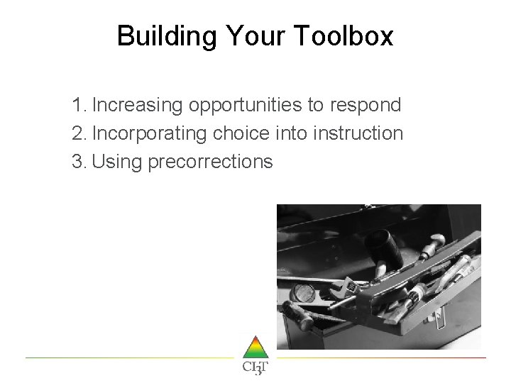 Building Your Toolbox 1. Increasing opportunities to respond 2. Incorporating choice into instruction 3.