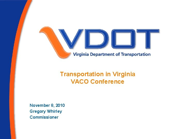 Transportation in Virginia VACO Conference November 8, 2010 Gregory Whirley Commissioner