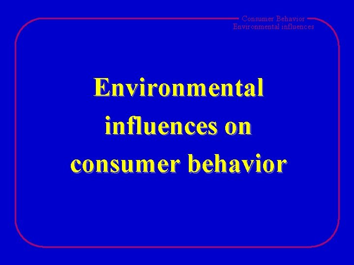 Consumer Behavior Environmental influences on consumer behavior