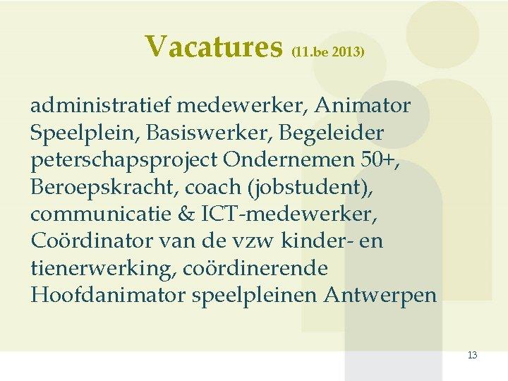 Vacatures (11. be 2013) administratief medewerker, Animator Speelplein, Basiswerker, Begeleider peterschapsproject Ondernemen 50+, Beroepskracht,