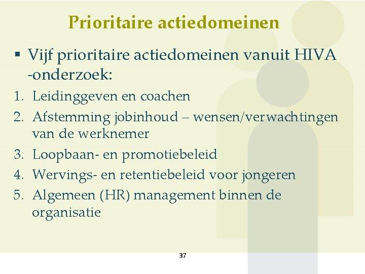 Prioritaire actiedomeinen § Vijf prioritaire actiedomeinen vanuit HIVA -onderzoek: 1. Leidinggeven en coachen 2.